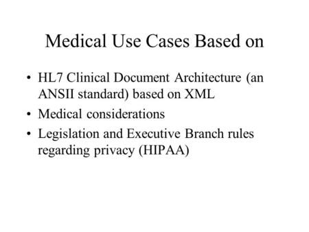 Medical Use Cases Based on HL7 Clinical Document Architecture (an ANSII standard) based on XML Medical considerations Legislation and Executive Branch.