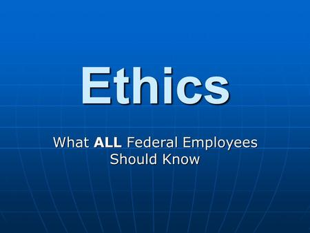 Ethics What ALL Federal Employees Should Know. Gifts from Outside Source The Federal Regulation governing this is 5 CFR Part 2635, Subpart B (Acceptance.