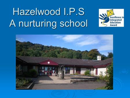 Hazelwood I.P.S A nurturing school.  Theory of Nurture  Nurture in practice  Selection, assessment and transition Overview.