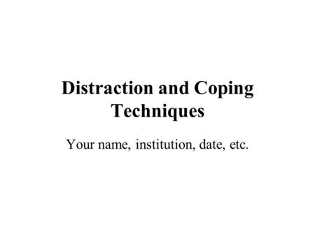 Distraction and Coping Techniques Your name, institution, date, etc.