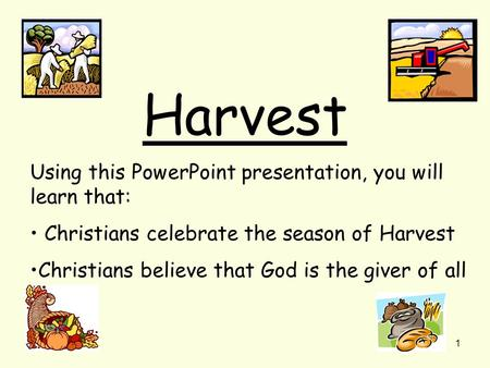 1 Harvest Using this PowerPoint presentation, you will learn that: Christians celebrate the season of Harvest Christians believe that God is the giver.