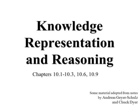Knowledge Representation and Reasoning Chapters 10.1-10.3, 10.6, 10.9 Some material adopted from notes by Andreas Geyer-Schulz and Chuck Dyer.