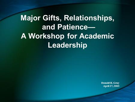 Major Gifts, Relationships, and Patience— A Workshop for Academic Leadership Donald R. Gray April 27, 2003.