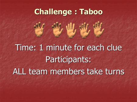 Challenge : Taboo Time: 1 minute for each clue Participants: ALL team members take turns.
