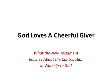 God Loves A Cheerful Giver What the New Testament Teaches About the Contribution in Worship to God.