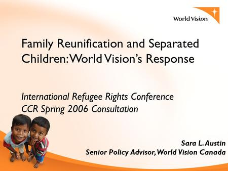 Family Reunification and Separated Children: World Vision's Response International Refugee Rights Conference CCR Spring 2006 Consultation Sara L. Austin.