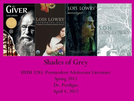 Shades of Grey HUM 3285: Postmodern Adolescent Literature Spring 2012 Dr. Perdigao April 4, 2012.