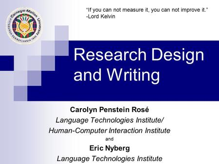 Research Design and Writing Carolyn Penstein Rosé Language Technologies Institute/ Human-Computer Interaction Institute and Eric Nyberg Language Technologies.
