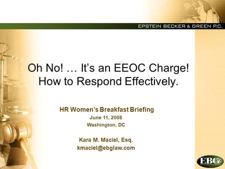 Oh No! … It's an EEOC Charge! How to Respond Effectively. HR Women's Breakfast Briefing June 11, 2008 Washington, DC Kara M. Maciel, Esq.