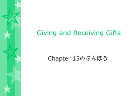Giving and Receiving Gifts Chapter 15 のぶんぽう. Giving and Receiving Gifts Giving and receiving gifts is a very important custom in Japan. As such, it is.