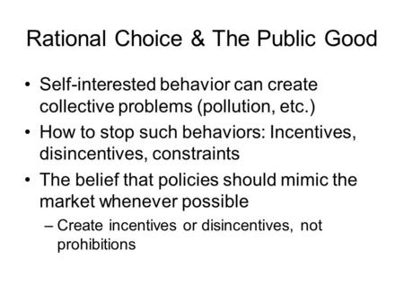 Rational Choice & The Public Good Self-interested behavior can create collective problems (pollution, etc.) How to stop such behaviors: Incentives, disincentives,