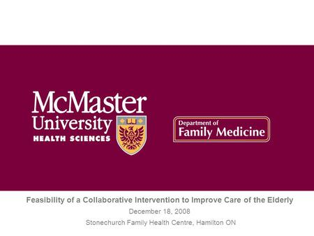 Feasibility of a Collaborative Intervention to Improve Care of the Elderly December 18, 2008 Stonechurch Family Health Centre, Hamilton ON.
