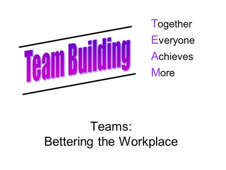 Teams: Bettering the Workplace T ogether E veryone A chieves M ore.
