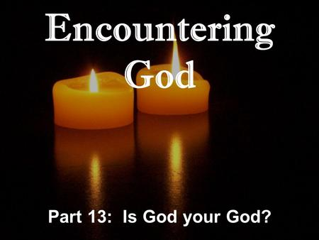 Encountering God Part 13: Is God your God?. Genesis 31:10-13 And it came about at the time when the flock were mating that I lifted up my eyes and saw.