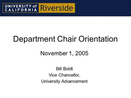 Department Chair Orientation November 1, 2005 Bill Boldt Vice Chancellor, University Advancement.