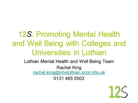 12S: Promoting Mental Health and Well Being with Colleges and Universities in Lothian Lothian Mental Health and Well Being Team Rachel King