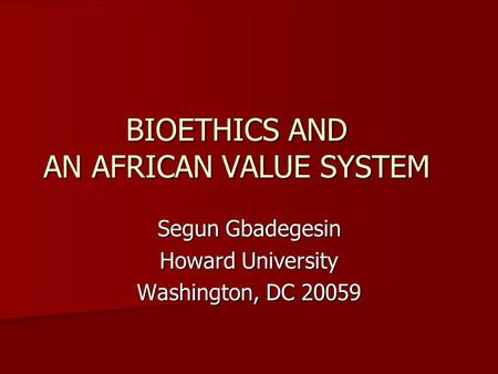 BIOETHICS AND AN AFRICAN VALUE SYSTEM Segun Gbadegesin Howard University Washington, DC 20059.