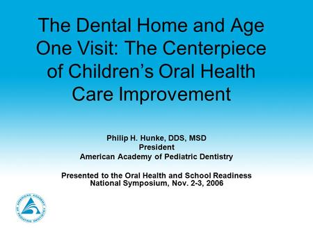 The Dental Home and Age One Visit: The Centerpiece of Children's Oral Health Care Improvement Philip H. Hunke, DDS, MSD President American Academy of Pediatric.