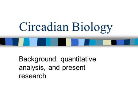 Circadian Biology Background, quantitative analysis, and present research.