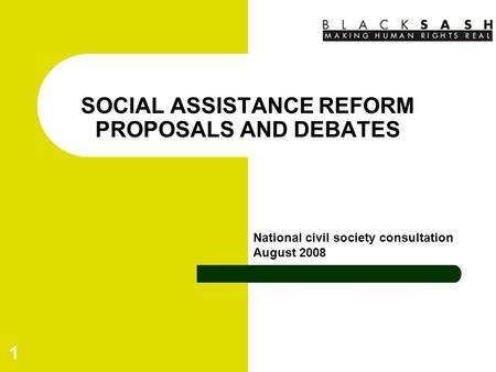 1 SOCIAL ASSISTANCE REFORM PROPOSALS AND DEBATES National civil society consultation August 2008.