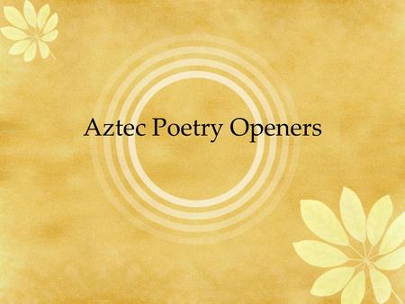 Aztec Poetry Openers. Poetry in the Aztec world was known as flower and song, the Nahuatl (Aztec language) metaphors for art and symbolism. It was the.