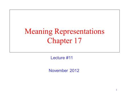 1 Meaning Representations Chapter 17 November 2012 Lecture #11.