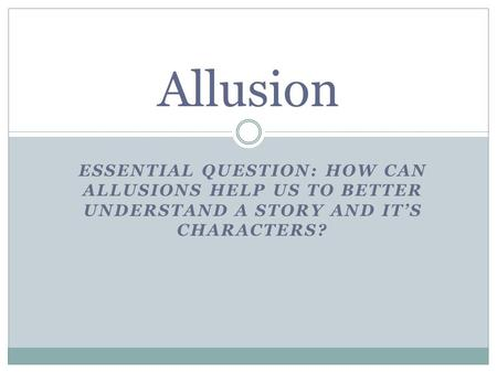 Allusion Essential Question: How can Allusions help us to better understand a story and it's characters?