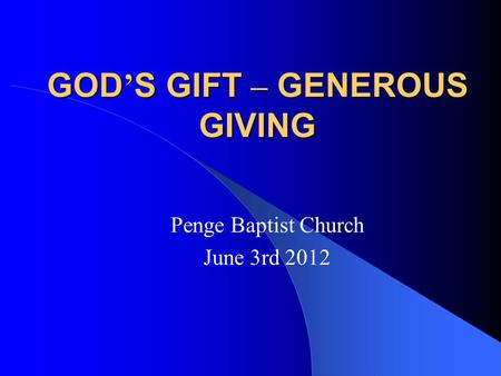 GOD ' S GIFT – GENEROUS GIVING Penge Baptist Church June 3rd 2012.