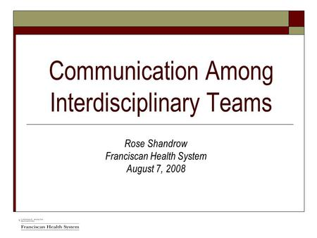Communication Among Interdisciplinary Teams Rose Shandrow Franciscan Health System August 7, 2008.