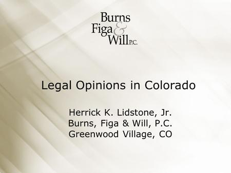 Legal Opinions in Colorado Herrick K. Lidstone, Jr. Burns, Figa & Will, P.C. Greenwood Village, CO.