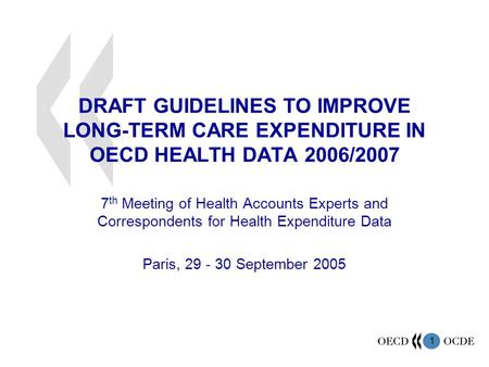 1 DRAFT GUIDELINES TO IMPROVE LONG-TERM CARE EXPENDITURE IN OECD HEALTH DATA 2006/2007 7 th Meeting of Health Accounts Experts and Correspondents for Health.