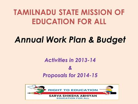 TAMILNADU STATE MISSION OF EDUCATION FOR ALL Annual Work Plan & Budget Activities in 2013-14 & Proposals for 2014-15.