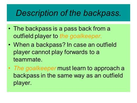 Description of the backpass. The backpass is a pass back from a outfield player to the goalkeeper. When a backpass? In case an outfield player cannot play.