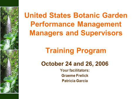 United States Botanic Garden Performance Management Managers and Supervisors Training Program October 24 and 26, 2006 Your facilitators: Graeme Frelick.