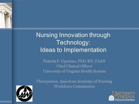 Nursing Innovation through Technology: Ideas to Implementation Pamela F. Cipriano, PhD, RN, FAAN Chief Clinical Officer University of Virginia Health System.
