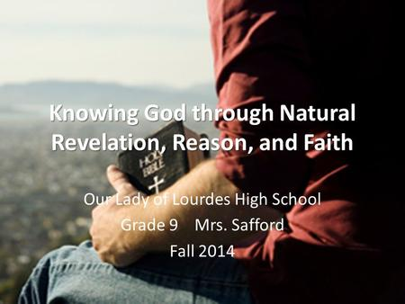 Knowing God through Natural Revelation, Reason, and Faith Our Lady of Lourdes High School Grade 9 Mrs. Safford Fall 2014.