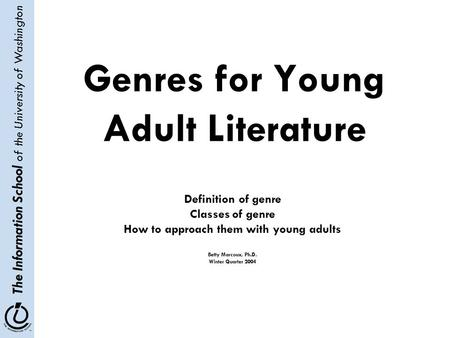 The Information School of the University of Washington Genres for Young Adult Literature Definition of genre Classes of genre How to approach them with.