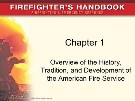 Chapter 1 Overview of the History, Tradition, and Development of the American Fire Service.