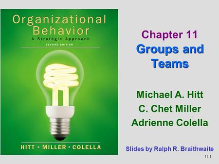 11-1 Michael A. Hitt C. Chet Miller Adrienne Colella Groups and Teams Chapter 11 Groups and Teams Slides by Ralph R. Braithwaite.