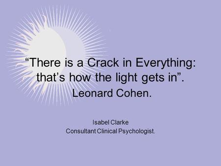 """There is a Crack in Everything: that's how the light gets in"". Leonard Cohen. Isabel Clarke Consultant Clinical Psychologist."