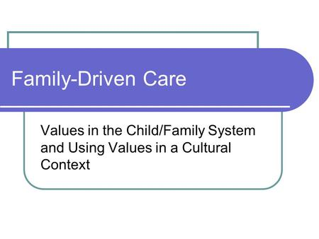 Family-Driven Care Values in the Child/Family System and Using Values in a Cultural Context.