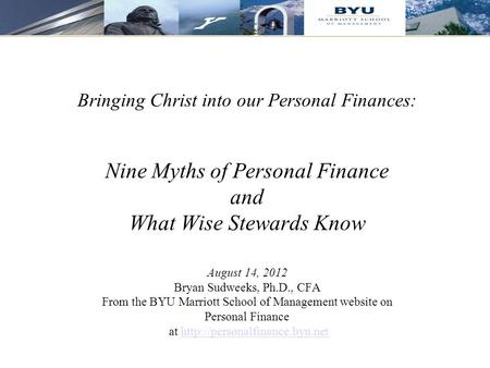 1 Bringing Christ into our Personal Finances: Nine Myths of Personal Finance and What Wise Stewards Know August 14, 2012 Bryan Sudweeks, Ph.D., CFA From.