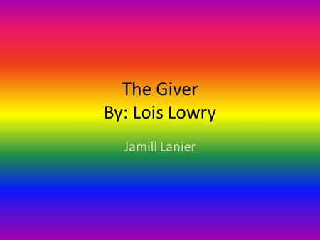 The Giver By: Lois Lowry Jamill Lanier Authors Information Lois Lowry is the middle child of three. She was born in Hawaii and moved all over the world.