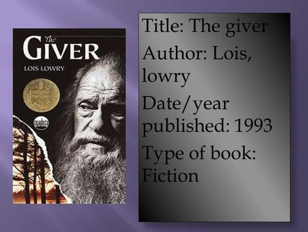 Title: The giver Author: Lois, lowry Date/year published: 1993 Type of book: Fiction.