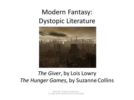 Modern Fantasy: Dystopic Literature The Giver, by Lois Lowry The Hunger Games, by Suzanne Collins ENGL 231: Children's Literature JC Clapp, North Seattle.