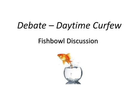 Debate – Daytime Curfew Fishbowl Discussion. Rules: 1. Everyone must participate. You MUST argue the side you have been assigned regardless of your true.