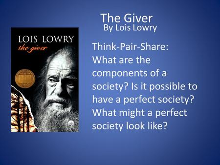 The Giver By Lois Lowry Think-Pair-Share: What are the components of a society? Is it possible to have a perfect society? What might a perfect society.