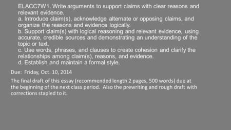 ELACC7W1. Write arguments to support claims with clear reasons and relevant evidence. a. Introduce claim(s), acknowledge alternate or opposing claims,