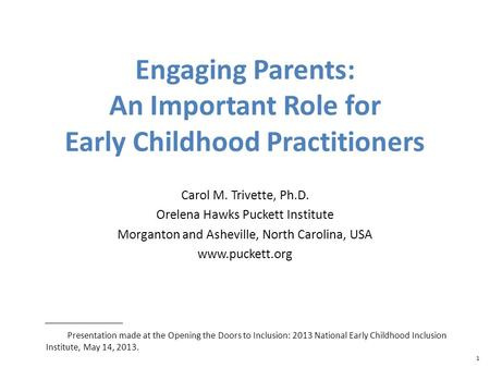 1 Engaging Parents: An Important Role for Early Childhood Practitioners Carol M. Trivette, Ph.D. Orelena Hawks Puckett Institute Morganton and Asheville,