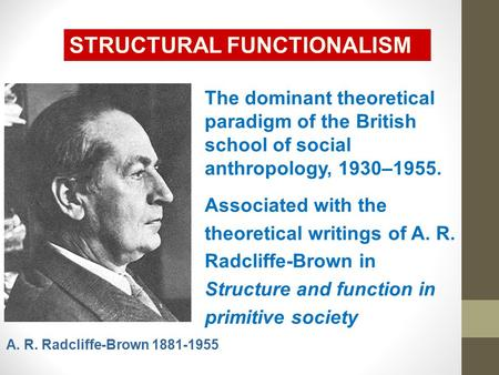 STRUCTURAL FUNCTIONALISM The dominant theoretical paradigm of the British school of social anthropology, 1930–1955. Associated with the theoretical writings.